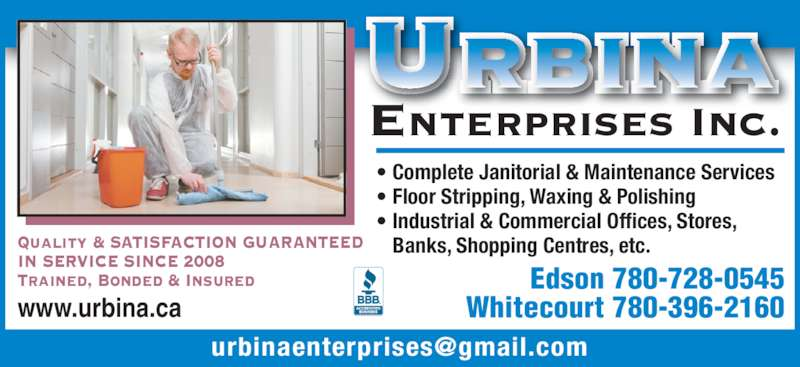 Urbina Enterprises Inc (780-712-6477) - Display Ad - ? Complete Janitorial & Maintenance Services ? Floor Stripping, Waxing & Polishing ? Industrial & Commercial Offices, Stores, Banks, Shopping Centres, etc. Edson 780-728-0545 Whitecourt 780-396-2160 www.urbina.ca Urbina enterprises Inc. Quality & SATISFACTION GUARANTEED IN SERVICE SINCE 2008 Trained, Bonded & Insured