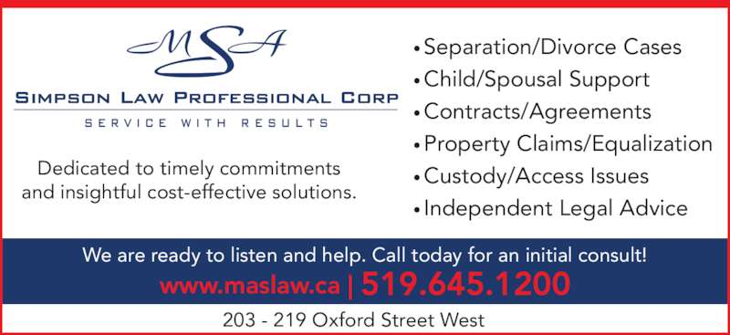 Simpson Law Professional Corp (5196451200) - Display Ad - We are ready to listen and help. Call today for an initial consult! www.maslaw.ca   519.645.1200 ?Separation/Divorce Cases ?Child/Spousal Support ?Contracts/Agreements ?Property Claims/Equalization ?Custody/Access Issues ?Independent Legal Advice 203 - 219 Oxford Street West Dedicated to timely commitments and insightful cost-effective solutions.