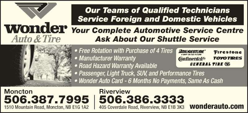 Wonder Auto Tire (506-386-3333) - Display Ad - Our Teams of Qualified Technicians Service Foreign and Domestic Vehicles Your Complete Automotive Service Centre Ask About Our Shuttle Service Riverview 506.386.3333 405 Coverdale Road, Riverview, NB E1B 3K3 Moncton 506.387.7995 1510 Mountain Road, Moncton, NB E1G 1A2 wonderauto.com ? Free Rotation with Purchase of 4 Tires ? Manufacturer Warranty ? Road Hazard Warranty Available ? Passenger, Light Truck, SUV, and Performance Tires  ? Wonder Auto Card - 6 Months No Payments, Same As Cash
