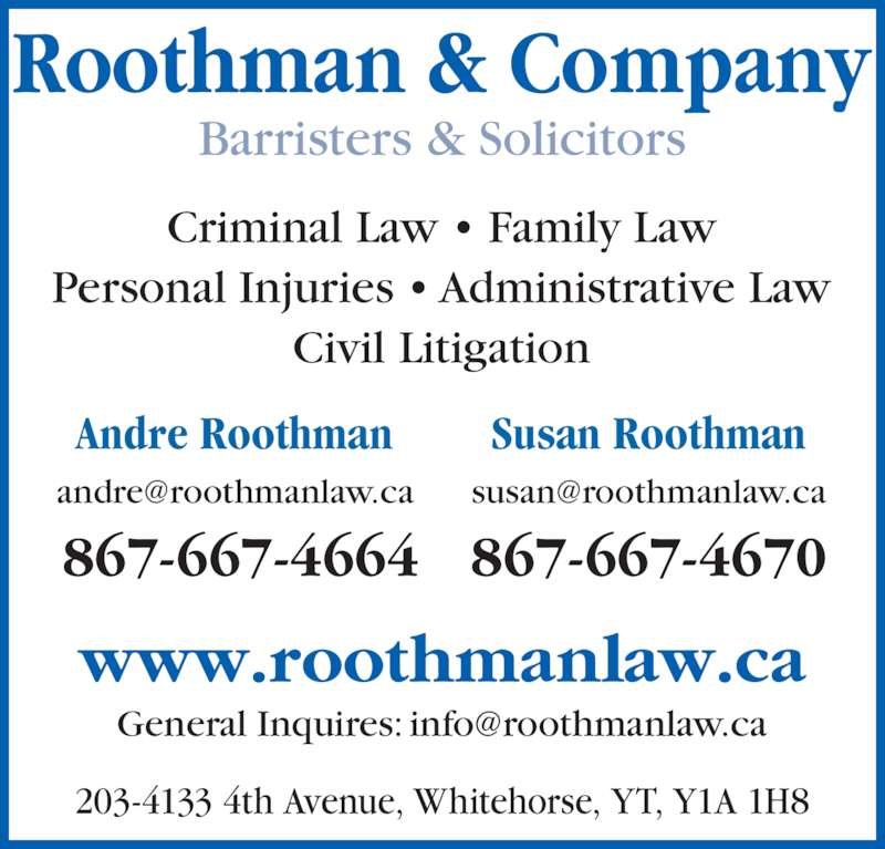 Roothman & Company (8676674664) - Display Ad - Susan Roothman Roothman & Company Barristers & Solicitors www.roothmanlaw.ca Personal Injuries ? Administrative Law Civil Litigation 203-4133 4th Avenue, Whitehorse, YT, Y1A 1H8 Criminal Law ? Family Law 867-667-4664 867-667-4670 Andre Roothman