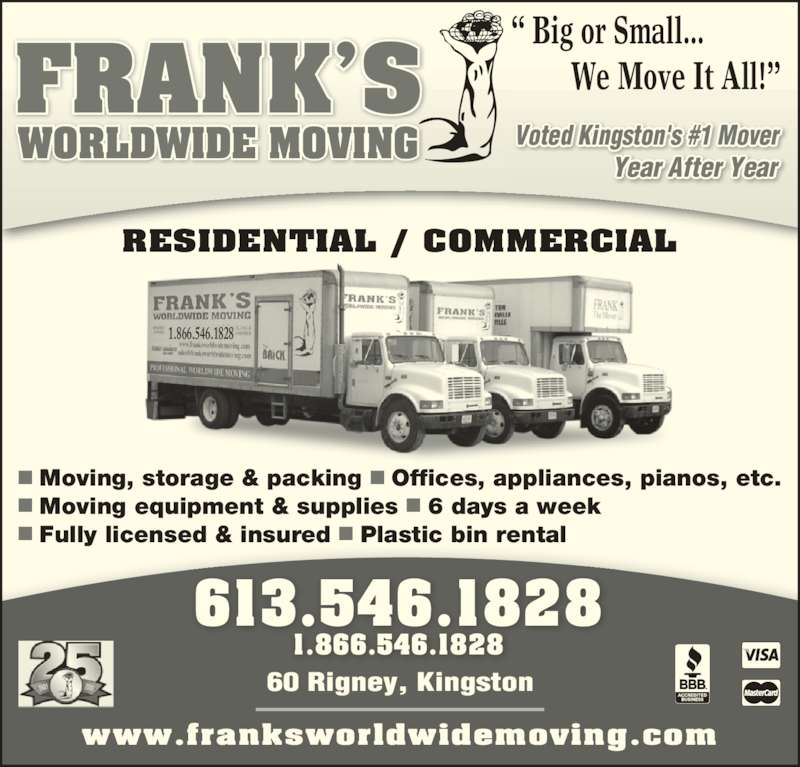 Frank's Worldwide Moving (613-546-1828) - Display Ad - Year After Year 613.546.1828 1.866.546.1828 www.franksworldwidemoving.com RESIDENTIAL / COMMERCIAL ? Big or Small...          We Move It All!?  Moving, storage & packing ? Offices, appliances, pianos, etc.  Moving equipment & supplies ? 6 days a week  Fully licensed & insured ? Plastic bin rental 1.866.546.1828 FRANK?S WORLDWIDE MOVING Voted Kingston's #1 Mover