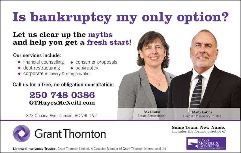 Grant Thornton Limited (250-748-0386) - Display Ad - Personal And Corporate Restructuring and Turnaround Management Proposals to Creditors Bankruptcy and Receivership  Financial Counselling Free Initial Consultations Evening and Weekend Appointments Payment Terms 250-737-0826 By Appointment 823 Canada Avenue, Duncan, BC V9L 1V2 Toll Free: 1-855-268-4146  www.hmpltd.com Looking For Help? We Are People Helping People