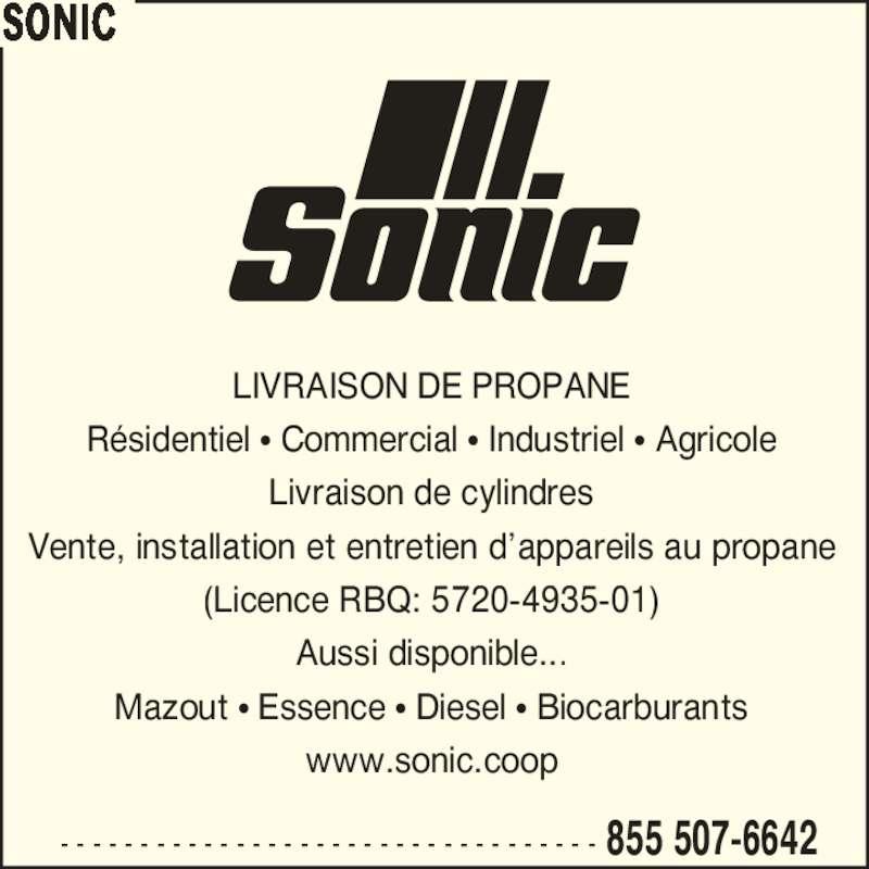 Sonic (4188393100) - Annonce illustrée======= - - - - - - - - - - - - - - - - - - - - - - - - - - - - - - - - - - - 855 507-6642 LIVRAISON DE PROPANE R?sidentiel ? Commercial ? Industriel ? Agricole Livraison de cylindres Vente, installation et entretien d?appareils au propane (Licence RBQ: 5720-4935-01) Aussi disponible... Mazout ? Essence ? Diesel ? Biocarburants www.sonic.coop SONIC
