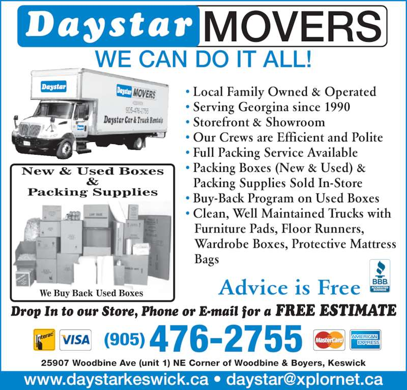 Daystar Movers (905-476-2755) - Display Ad - Drop In to our Store, Phone or E-mail for a FREE ESTIMATE    Bags 476-2755(905)    Wardrobe Boxes, Protective Mattress Daystar MOVERS WE CAN DO IT ALL! 25907 Woodbine Ave (unit 1) NE Corner of Woodbine & Boyers, Keswick Advice is Free ? Storefront & Showroom ? Our Crews are Efficient and Polite ? Full Packing Service Available ? Packing Boxes (New & Used) &    Packing Supplies Sold In-Store ? Buy-Back Program on Used Boxes ? Clean, Well Maintained Trucks with ? Local Family Owned & Operated ? Serving Georgina since 1990    Furniture Pads, Floor Runners,