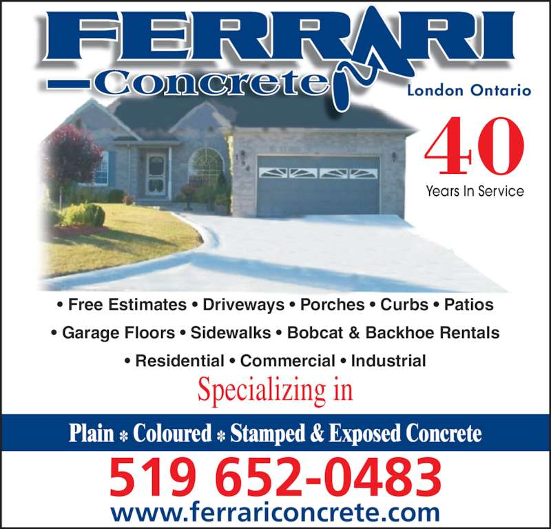 Ferrari Concrete (519-652-0483) - Display Ad - ? Garage Floors ? Sidewalks ? Bobcat & Backhoe Rentals ? Residential ? Commercial ? Industrial Plain ? Coloured ? Stamped & Exposed Concrete www.ferrariconcrete.com 519 652-0483 Plain * Coloured * Stamped & Exposed Concrete 40 Years In Service London Ontario ? Free Estimates ? Driveways ? Porches ? Curbs ? Patios