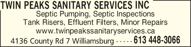 Twin Peaks Sanitary Services Inc (613-448-3066) - Display Ad - Septic Pumping, Septic Inspections Tank Risers, Effluent Filters, Minor Repairs www.twinpeakssanitaryservices.ca TWIN PEAKS SANITARY SERVICES INC 4136 County Rd 7 Williamsburg - - - - - 613 448-3066