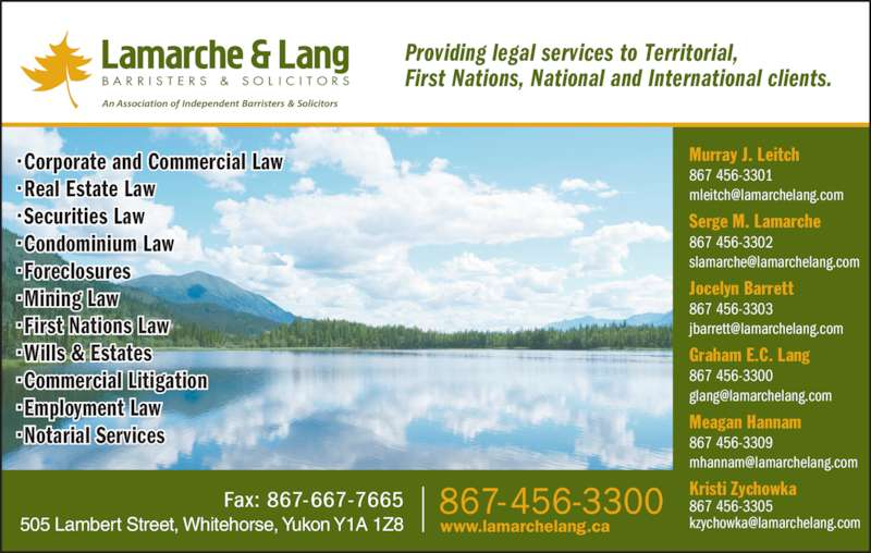 Lamarche & Lang (8674563300) - Display Ad - Providing legal services to Territorial,  867 456-3301 Serge M. Lamarche 867 456-3302 Jocelyn Barrett 867 456-3303 Graham E.C. Lang 867 456-3300 Meagan Hannam 867 456-3309 Kristi Zychowka 867 456-3305 ? Corporate and Commercial Law First Nations, National and International clients. Murray J. Leitch ? Real Estate Law ? Securities Law ? Condominium Law ? Foreclosures ? Mining Law ? First Nations Law ? Wills & Estates ? Commercial Litigation ? Employment Law ? Notarial Services