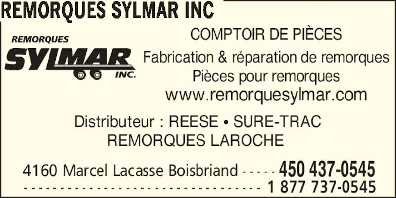 Remorques Sylmar Inc (450-437-0545) - Annonce illustrée======= - COMPTOIR DE PI?CES Fabrication & r?paration de remorques Pi?ces pour remorques www.remorquesylmar.com REMORQUES SYLMAR INC Distributeur : REESE ? SURE-TRAC REMORQUES LAROCHE  4160 Marcel Lacasse Boisbriand - - - - - 450 437-0545  - - - - - - - - - - - - - - - - - - - - - - - - - - - - - - - - - 1 877 737-0545