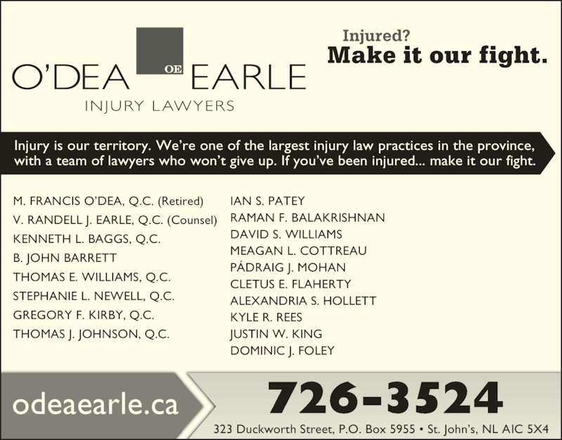O'Dea Earle Law Offices (709-726-3524) - Display Ad - M. FRANCIS O?DEA, Q.C. (Retired) V. RANDELL J. EARLE, Q.C. (Counsel) KENNETH L. BAGGS, Q.C. B. JOHN BARRETT THOMAS E. WILLIAMS, Q.C. STEPHANIE L. NEWELL, Q.C. GREGORY F. KIRBY, Q.C. THOMAS J. JOHNSON, Q.C. 323 Duckworth Street, P.O. Box 5955 ? St. John?s, NL A1C 5X4 726-3524odeaearle.ca Injury is our territory. We?re one of the largest injury law practices in the province, with a team of lawyers who won?t give up. If you?ve been injured... make it our fight. IAN S. PATEY RAMAN F. BALAKRISHNAN DAVID S. WILLIAMS MEAGAN L. COTTREAU CLETUS E. FLAHERTY ALEXANDRIA S. HOLLETT KYLE R. REES JUSTIN W. KING DOMINIC J. FOLEY P?DRAIG J. MOHAN