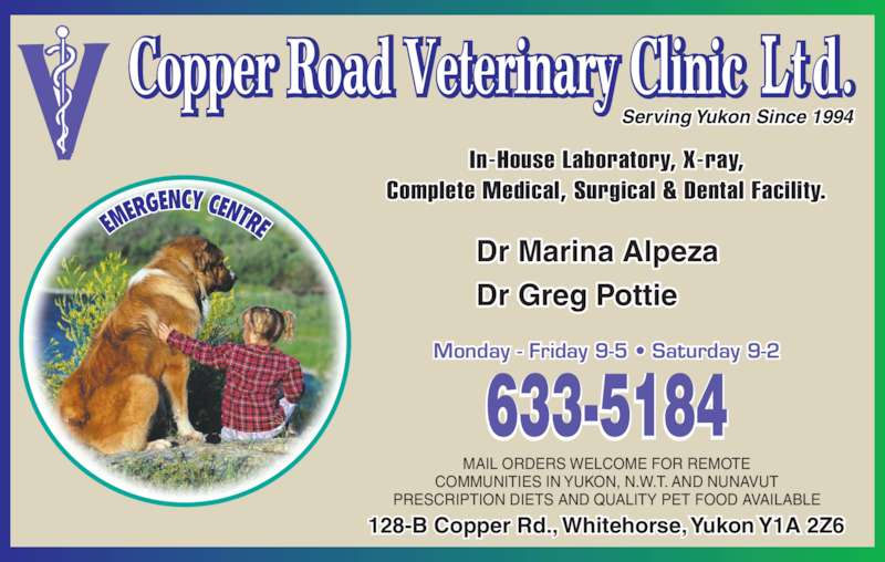Copper Road Veterinary Clinic Ltd (867-633-5184) - Display Ad - Monday - Friday 9-5 ? Saturday 9-2 Dr Greg Pottie Serving Yukon Since 1994 MAIL ORDERS WELCOME FOR REMOTE COMMUNITIES IN YUKON, N.W.T. AND NUNAVUT PRESCRIPTION DIETS AND QUALITY PET FOOD AVAILABLE In-House Laboratory, X-ray, Complete Medical, Surgical & Dental Facility. 128-B Copper Rd., Whitehorse, Yukon Y1A 2Z6 Dr Marina Alpeza