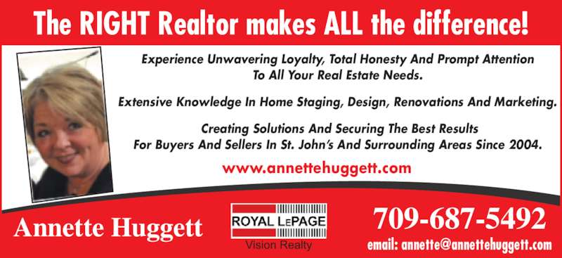 Annette Huggett (709-687-5492) - Display Ad - www.annettehuggett.com  709-687-5492 Experience Unwavering Loyalty, Total Honesty And Prompt Attention To All Your Real Estate Needs. Extensive Knowledge In Home Staging, Design, Renovations And Marketing.  Creating Solutions And Securing The Best Results For Buyers And Sellers In St. John?s And Surrounding Areas Since 2004. Annette Huggett The RIGHT Realtor makes ALL the difference!