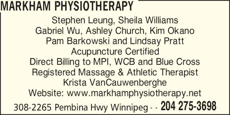 Markham Physiotherapy Clinic (2042753698) - Display Ad - MARKHAM PHYSIOTHERAPY 308-2265 Pembina Hwy Winnipeg 204 275-3698- - Stephen Leung, Sheila Williams Pam Barkowski and Lindsay Pratt Acupuncture Certified Direct Billing to MPI, WCB and Blue Cross Registered Massage & Athletic Therapist Krista VanCauwenberghe Website: www.markhamphysiotherapy.net Gabriel Wu, Ashley Church, Kim Okano