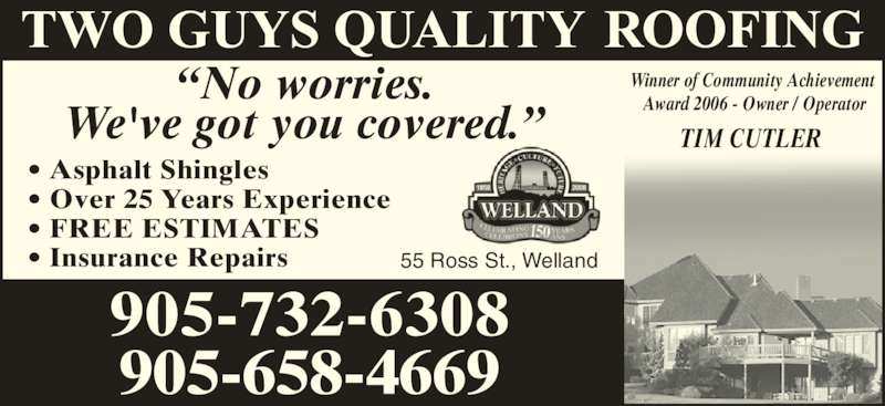 Two Guys Roofing (905-732-6308) - Display Ad - ? Asphalt Shingles ? Over 25 Years Experience ? FREE ESTIMATES ? Insurance Repairs ?No worries. We've got you covered.? Winner of Community Achievement  Award 2006 - Owner / Operator TIM CUTLER 55 Ross St., Welland