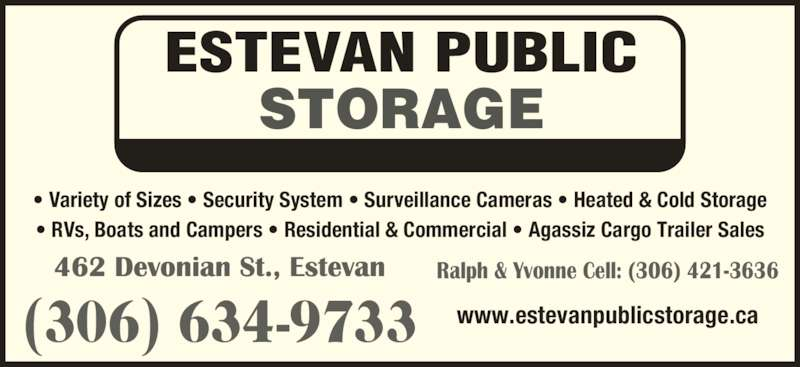 Estevan Public Storage (306-634-9733) - Display Ad - ESTEVAN PUBLIC STORAGE ? Variety of Sizes ? Security System ? Surveillance Cameras ? Heated & Cold Storage ? RVs, Boats and Campers ? Residential & Commercial ? Agassiz Cargo Trailer Sales (306) 634-9733 Ralph & Yvonne Cell: (306) 421-3636 www.estevanpublicstorage.ca