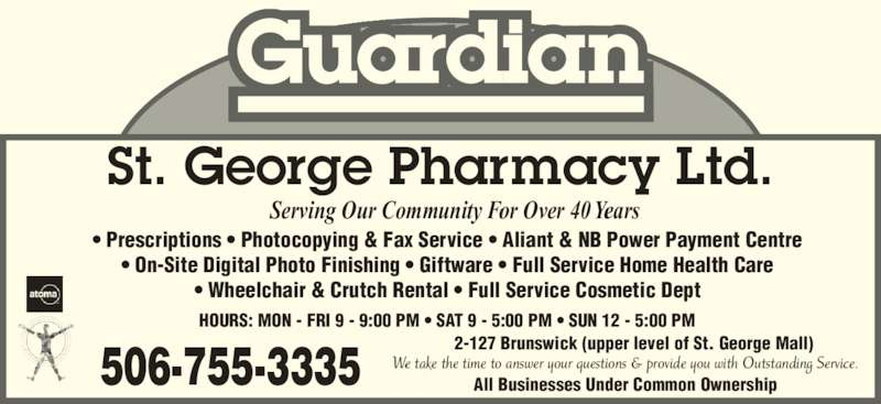 St George Pharmacy (506-755-3335) - Display Ad - St. George Pharmacy Ltd. Serving Our Community For Over 40 Years ? Prescriptions ? Photocopying & Fax Service ? Aliant & NB Power Payment Centre ? On-Site Digital Photo Finishing ? Giftware ? Full Service Home Health Care ? Wheelchair & Crutch Rental ? Full Service Cosmetic Dept 506-755-3335 We take the time to answer your questions & provide you with Outstanding Service. 2-127 Brunswick (upper level of St. George Mall) HOURS: MON - FRI 9 - 9:00 PM ? SAT 9 - 5:00 PM ? SUN 12 - 5:00 PM All Businesses Under Common Ownership Guardian