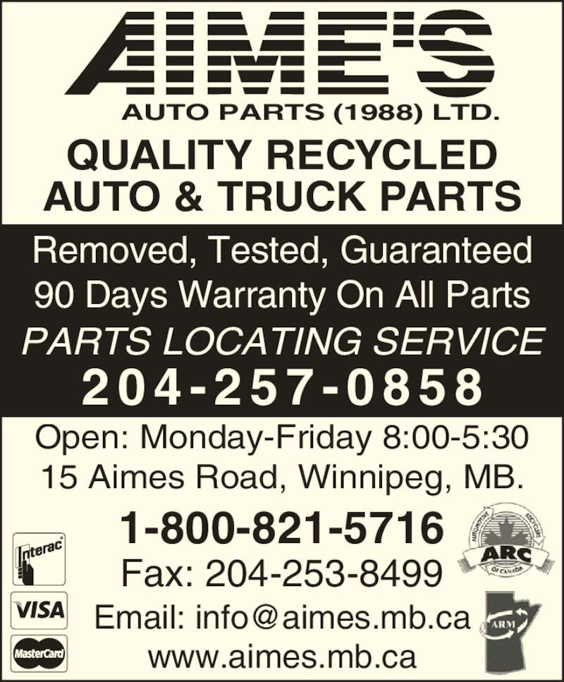 Aime's Auto Parts (1988) Ltd (2042570858) - Display Ad - PARTS LOCATING SERVICE Open: Monday-Friday 8:00-5:30 15 Aimes Road, Winnipeg, MB. 2 0 4 - 2 5 7 - 0 8 5 8 Fax: 204-253-8499 1-800-821-5716 www.aimes.mb.ca AUTO PARTS (1988) LTD. QUALITY RECYCLED AUTO & TRUCK PARTS Removed, Tested, Guaranteed 90 Days Warranty On All Parts