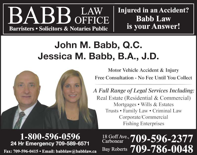Babb Law Office (7095962377) - Display Ad - Motor Vehicle Accident & Injury Free Consultation - No Fee Until You Collect A Full Range of Legal Services Including: Real Estate (Residential & Commercial) Mortgages • Wills & Estates Trusts • Family Law • Criminal Law Corporate/Commercial Fishing Enterprises 1-800-596-0596 24 Hr Emergency 709-589-6571 709-596-2377709-786-0048 18 Goff Ave., Carbonear Bay Roberts Barristers • Solicitors & Notaries Public Injured in an Accident? Babb Law is your Answer! John M. Babb, Q.C. Jessica M. Babb, B.A., J.D.