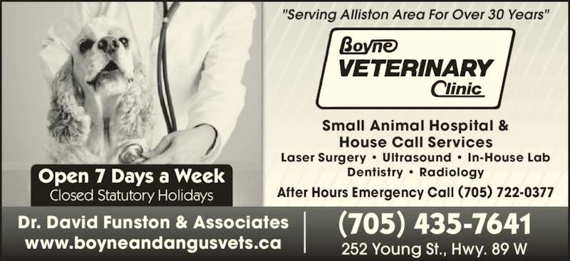 """Boyne Veterinary Clinic (705-435-7641) - Display Ad - Open 7 Days a Week Closed Statutory Holidays Small Animal Hospital & House Call Services Laser Surgery ? Ultrasound ? In-House Lab Dentistry ? Radiology After Hours Emergency Call (705) 722-0377 """"Serving Alliston Area For Over 30 Years"""" Dr. David Funston & Associates www.boyneandangusvets.ca (705) 435-7641 252 Young St., Hwy. 89 W"""
