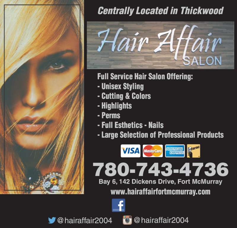 Hair Affair 2015 (7807434736) - Display Ad - Centrally Located in Thickwood 780-743-4736 Bay 6, 142 Dickens Drive, Fort McMurray Full Service Hair Salon Offering: - Unisex Styling - Cutting & Colors - Highlights - Perms  - Full Esthetics - Nails - Large Selection of Professional Products www.hairaffairfortmcmurray.com