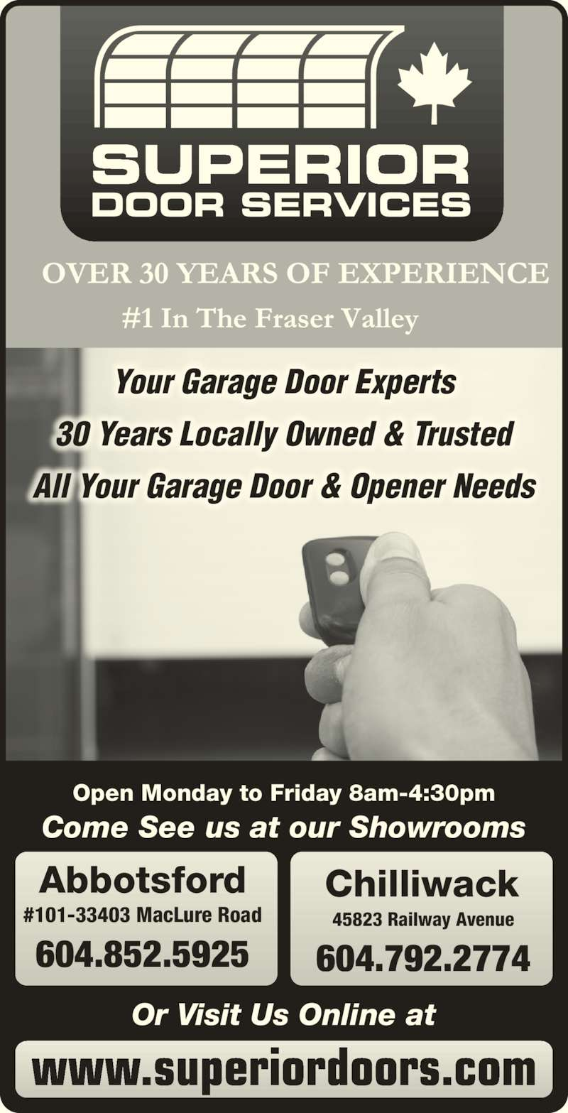 Superior Door Services (604-852-5925) - Display Ad - DOOR SERVICES Come See us at our Showrooms #101-33403 MacLure Road Abbotsford 604.852.5925 Your Garage Door Experts Chilliwack 604.792.2774 Open Monday to Friday 8am-4:30pm 45823 Railway Avenue www.superiordoors.com Or Visit Us Online at 30 Years Locally Owned & Trusted All Your Garage Door & Opener Needs SUPERIOR