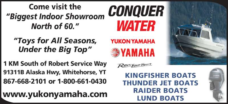 Yukon Yamaha (867-668-2101) - Display Ad - 1 KM South of Robert Service Way 91311B Alaska Hwy, Whitehorse, YT 867-668-2101 or 1-800-661-0430 www.yukonyamaha.com ?Toys for All Seasons, Under the Big Top? Come visit the ?Biggest Indoor Showroom North of 60.? KINGFISHER BOATS THUNDER JET BOATS RAIDER BOATS LUND BOATS
