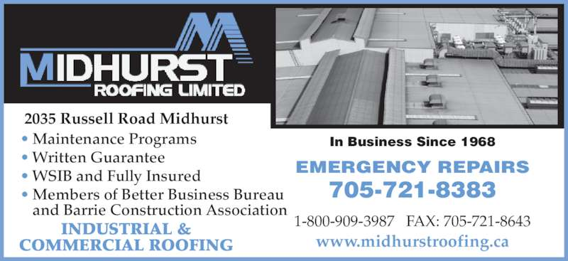 Midhurst Roofing Limited (705-721-8383) - Display Ad - ? Written Guarantee ? WSIB and Fully Insured ? Members of Better Business Bureau    and Barrie Construction Association  2035 Russell Road Midhurst INDUSTRIAL & COMMERCIAL ROOFING ? Maintenance Programs 1-800-909-3987   FAX: 705-721-8643 www.midhurstroofing.ca EMERGENCY REPAIRS 705-721-8383 In Business Since 1968