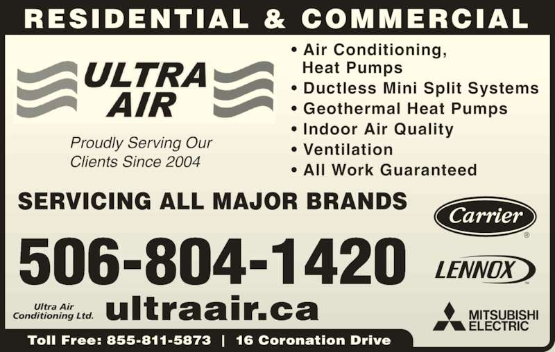 Ultra Air Conditioning Ltd (506-386-9010) - Display Ad - RESIDENTIAL & COMMERCIAL Toll Free: 855-811-5873  |  16 Coronation Drive 506-804-1420 ultraair.ca ? Air Conditioning,    Heat Pumps ? Ductless Mini Split Systems ? Geothermal Heat Pumps ? Indoor Air Quality ? Ventilation ? All Work Guaranteed Ultra Air Conditioning Ltd. SERVICING ALL MAJOR BRANDS Proudly Serving Our Clients Since 2004