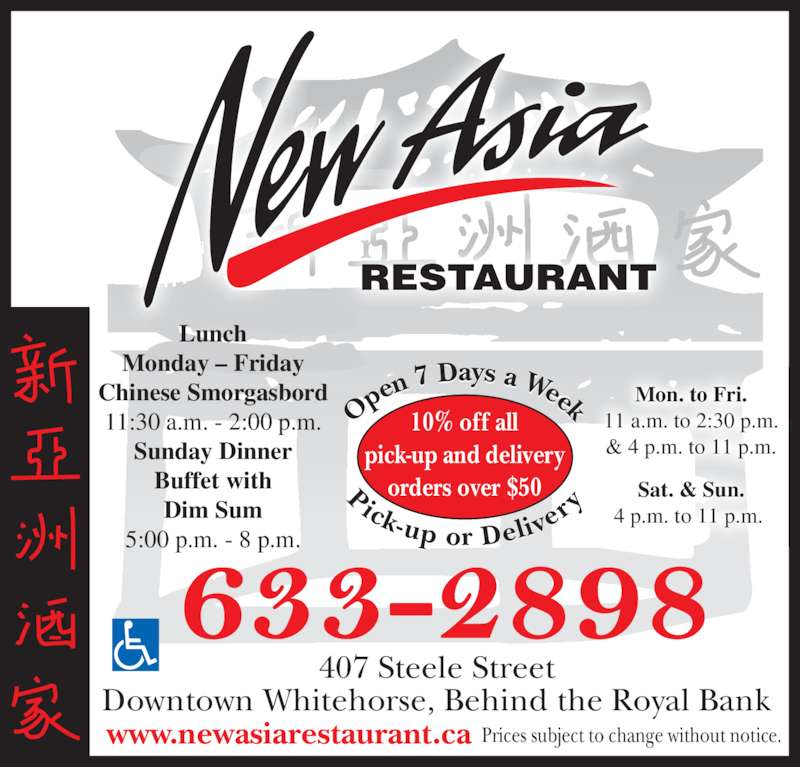 New Asia Restaurant (8676332898) - Display Ad - orders over $50 Op en 7 Days a Week Pick-up or Deliv er Lunch Sat. & Sun. 4 p.m. to 11 p.m.  www.newasiarestaurant.ca Monday ? Friday Chinese Smorgasbord 11:30 a.m. - 2:00 p.m. Sunday Dinner Buffet with Dim Sum 5:00 p.m. - 8 p.m. Mon. to Fri. 11 a.m. to 2:30 p.m. & 4 p.m. to 11 p.m. RESTAURANT Prices subject to change without notice. 407 Steele Street Downtown Whitehorse, Behind the Royal Bank 10% off all pick-up and delivery