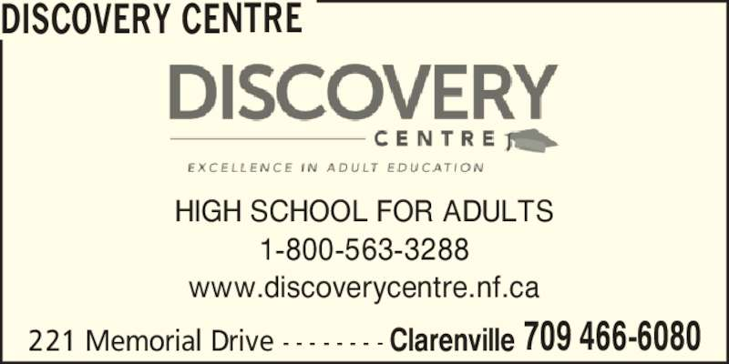 Discovery Centre (709-466-6080) - Display Ad - 1-800-563-3288 www.discoverycentre.nf.ca 221 Memorial Drive - - - - - - - - Clarenville 709 466-6080 HIGH SCHOOL FOR ADULTS DISCOVERY CENTRE