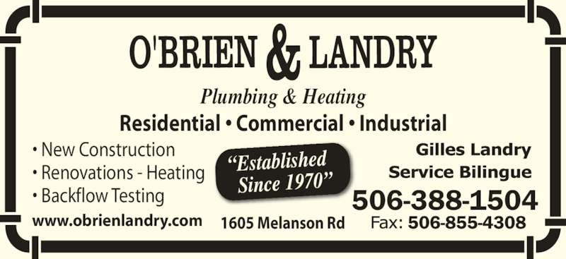 O'Brien & Landry Ltd (506-388-1504) - Display Ad - ? Backflow Testing www.obrienlandry.com 506-388-1504 Plumbing & Heating ?Established Since 1970? Residential ? Commercial ? Industrial 1605 Melanson Rd ? New Construction ? Renovations - Heating