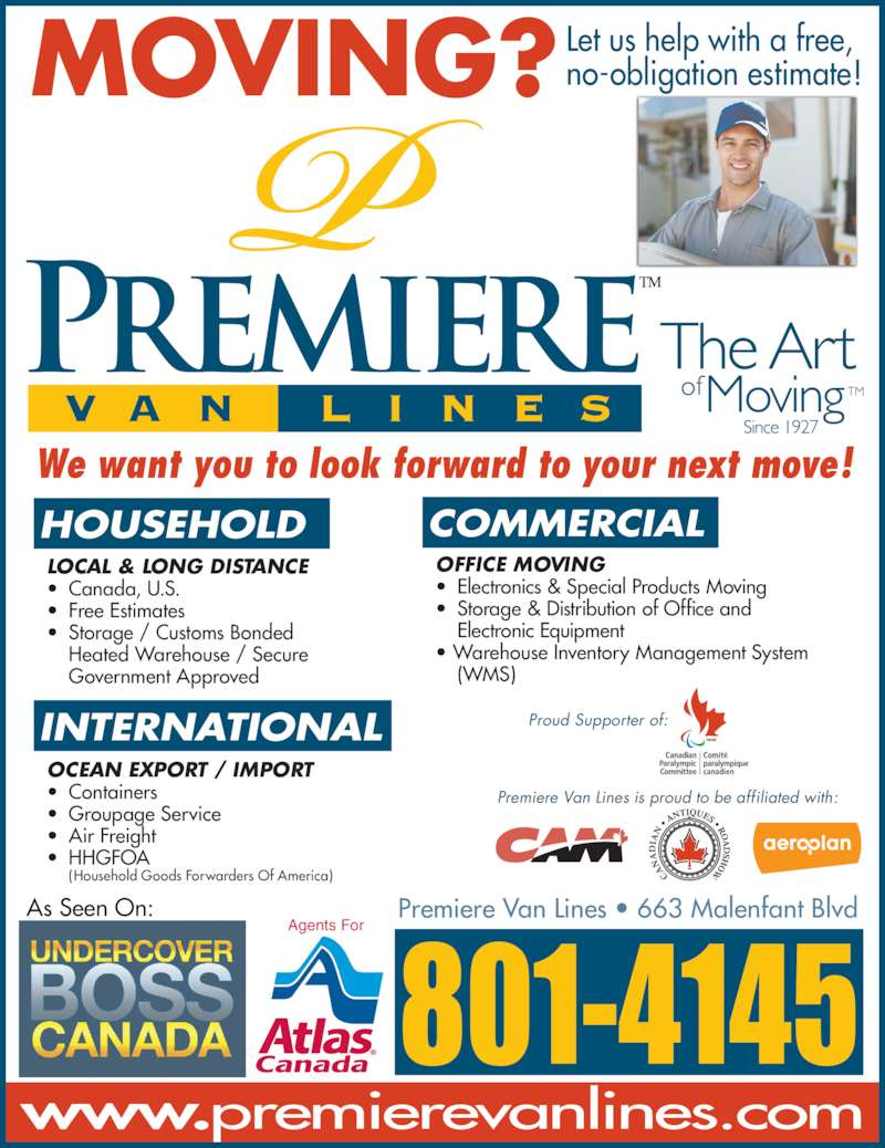 Premiere Van Lines (506-857-0050) - Display Ad - HOUSEHOLD COMMERCIAL INTERNATIONAL Premiere Van Lines is proud to be affiliated with: Proud Supporter of: MOVING? Let us help with a free,no-obligation estimate! As Seen On: We want you to look forward to your next move! Agents For Premiere Van Lines ? 663 Malenfant Blvd LOCAL & LONG DISTANCE ? Canada, U.S. ? Free Estimates ? Storage / Customs Bonded  Government Approved OCEAN EXPORT / IMPORT ? Containers ? Groupage Service ? Air Freight ? HHGFOA  (Household Goods Forwarders Of America) OFFICE MOVING ? Electronics & Special Products Moving ? Storage & Distribution of Office and  Electronic Equipment ? Warehouse Inventory Management System  (WMS)  Heated Warehouse / Secure