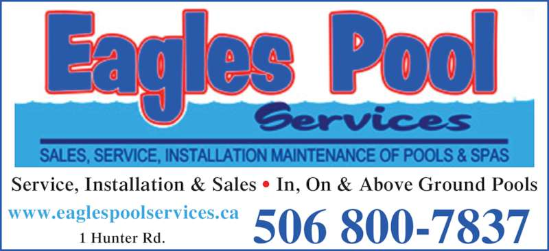 Eagles Pool Services (506-854-3287) - Display Ad - 1 Hunter Rd. 506 800-7837 Service, Installation & Sales ? In, On & Above Ground Pools www.eaglespoolservices.ca