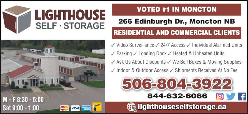 LightHouse Self Storage (506-855-9500) - Display Ad - RESIDENTIAL AND COMMERCIAL CLIENTS ? Video Surveillance ? 24/7 Access ? Individual Alarmed Units ? Parking ? Loading Dock ? Heated & Unheated Units ? Ask Us About Discounts ? We Sell Boxes & Moving Supplies ? Indoor & Outdoor Access ? Shipments Received At No Fee 266 Edinburgh Dr., Moncton NB VOTED #1 IN MONCTON 506-804-3922 844-632-6066M - F 8:30 - 5:00 Sat 9:00 - 1:00 lighthouseselfstorage.ca