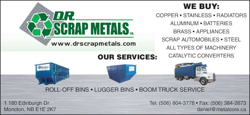 D R Scrap Metals Ltd (506-857-9495) - Display Ad - OUR SERVICES: WE BUY: COPPER ? STAINLESS ? RADIATORS ALUMINUM ? BATTERIES BRASS ? APPLIANCES SCRAP AUTOMOBILES ? STEEL ALL TYPES OF MACHINERY CATALYTIC CONVERTERS 1 180 Edinburgh Dr Moncton, NB E1E 2K7 Tel: (506) 804-3778 ? Fax: (506) 384-2673 ROLL-OFF BINS ? LUGGER BINS ? BOOM TRUCK SERVICE
