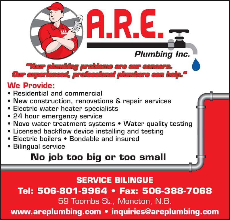 A R E Plumbing Inc (506-388-5948) - Display Ad - 59 Toombs St., Moncton, N.B. SERVICE BILINGUE Tel: 506-801-9964 ? Fax: 506-388-7068 ?Your plumbing problems are our concern. Our experienced, professional plumbers can help.? We Provide: ? Residential and commercial ? New construction, renovations & repair services ? Electric water heater specialists  ? 24 hour emergency service ? Novo water treatment systems ? Water quality testing ? Licensed backflow device installing and testing ? Electric boilers ? Bondable and insured  ? Bilingual service No job too big or too small Plumbing Inc.