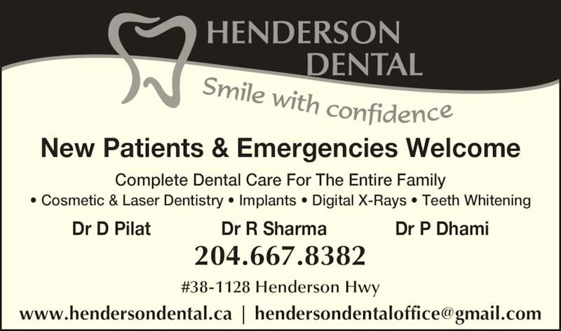Henderson Dental Group (204-667-8382) - Display Ad - New Patients & Emergencies Welcome Complete Dental Care For The Entire Family ? Cosmetic & Laser Dentistry ? Implants ? Digital X-Rays ? Teeth Whitening Dr D Pilat Dr R Sharma Dr P Dhami 204.667.8382 #38-1128 Henderson Hwy
