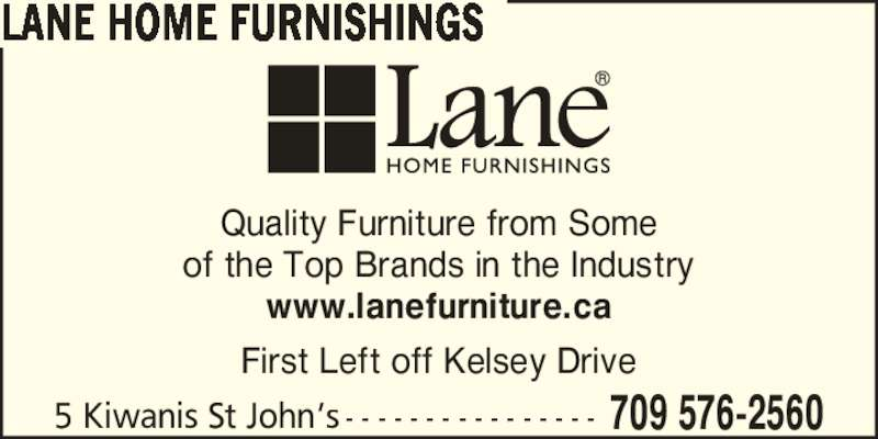 Lane Home Furnishings (709-576-2560) - Display Ad - Quality Furniture from Some of the Top Brands in the Industry www.lanefurniture.ca First Left off Kelsey Drive 5 Kiwanis St John?s - - - - - - - - - - - - - - - - 709 576-2560 LANE HOME FURNISHINGS Quality Furniture from Some of the Top Brands in the Industry www.lanefurniture.ca First Left off Kelsey Drive 5 Kiwanis St John?s - - - - - - - - - - - - - - - - 709 576-2560 LANE HOME FURNISHINGS