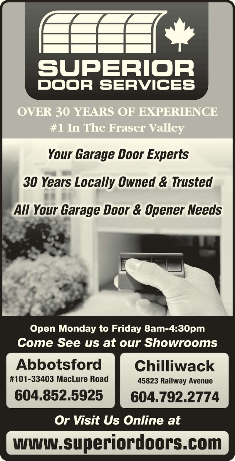 Superior Door Services (604-792-2774) - Display Ad - Chilliwack 45823 Railway Avenue 604.792.2774 Open Monday to Friday 8am-4:30pm Your Garage Door Experts 30 Years Locally Owned & Trusted All Your Garage Door & Opener Needs www.superiordoors.com Or Visit Us Online at Come See us at our Showrooms Abbotsford #101-33403 MacLure Road 604.852.5925 SUPERIOR DOOR SERVICES
