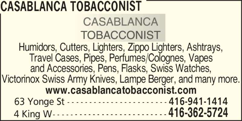 Casablanca Tobacconist (416-362-5724) - Display Ad - 4 King W- - - - - - - - - - - - - - - - - - - - - - - - - - 416-362-5724 63 Yonge St - - - - - - - - - - - - - - - - - - - - - - - 416-941-1414 www.casablancatobacconist.com Humidors, Cutters, Lighters, Zippo Lighters, Ashtrays, Travel Cases, Pipes, Perfumes/Colognes, Vapes and Accessories, Pens, Flasks, Swiss Watches, Victorinox Swiss Army Knives, Lampe Berger, and many more. CASABLANCA TOBACCONIST