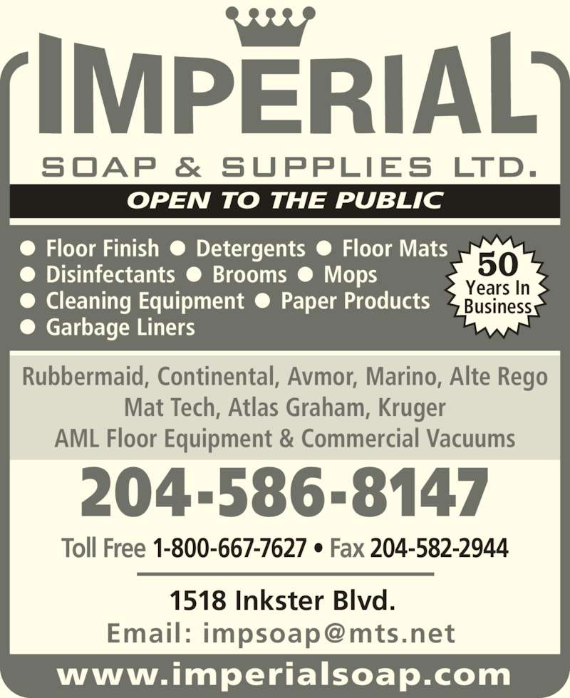 Imperial Soap & Supplies Ltd (204-586-8147) - Display Ad - Mat Tech, Atlas Graham, Kruger AML Floor Equipment & Commercial Vacuums OPEN TO THE PUBLIC Toll Free 1-800-667-7627 ? Fax 204-582-2944 204-586-8147 1518 Inkster Blvd. ?  Floor Finish  ?  Detergents  ?  Floor Mats ?  Disinfectants  ?  Brooms  ?  Mops ?  Cleaning Equipment  ?  Paper Products ?  Garbage Liners 50 Years In Rubbermaid, Continental, Avmor, Marino, Alte Rego Business www.imperialsoap.com
