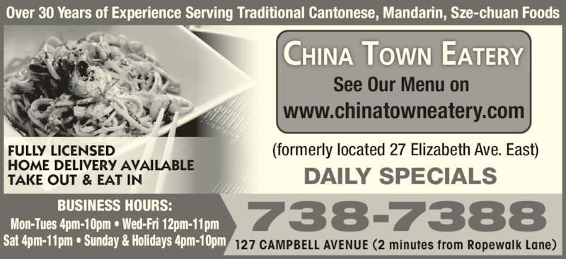 New China Town Eatery (7097387388) - Display Ad - 738-7388 127 CAMPBELL AVENUE (2 minutes from Ropewalk Lane)  Over 30 Years of Experience Serving Traditional Cantonese, Mandarin, Sze-chuan Foods DAILY SPECIALS  (formerly located 27 Elizabeth Ave. East)FULLY LICENSED HOME DELIVERY AVAILABLE  TAKE OUT & EAT IN See Our Menu on  www.chinatowneatery.com BUSINESS HOURS: Mon-Tues 4pm-10pm ? Wed-Fri 12pm-11pm Sat 4pm-11pm ? Sunday & Holidays 4pm-10pm