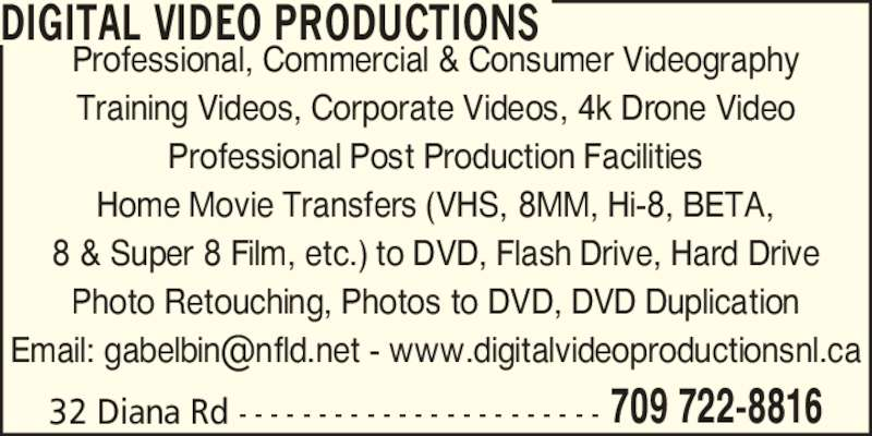 Digital Video Productions (709-722-8816) - Display Ad - Professional, Commercial & Consumer Videography Training Videos, Corporate Videos, 4k Drone Video Professional Post Production Facilities Home Movie Transfers (VHS, 8MM, Hi-8, BETA, 8 & Super 8 Film, etc.) to DVD, Flash Drive, Hard Drive Photo Retouching, Photos to DVD, DVD Duplication 32 Diana Rd - - - - - - - - - - - - - - - - - - - - - - - 709 722-8816 DIGITAL VIDEO PRODUCTIONS