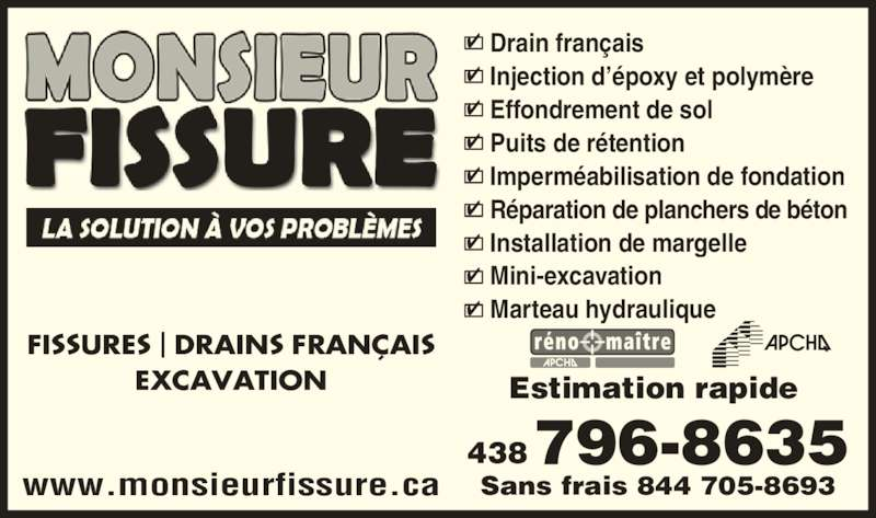 Monsieur Fissure (450-656-8356) - Annonce illustrée======= - Estimation rapide Sans frais 844 705-8693 438796-8635 Drain fran?ais Injection d??poxy et polym?re Effondrement de sol Puits de r?tention Imperm?abilisation de fondation R?paration de planchers de b?ton Installation de margelle Mini-excavation Marteau hydraulique www.monsieurfissure.ca EXCAVATION FISSURES | DRAINS FRAN?AIS