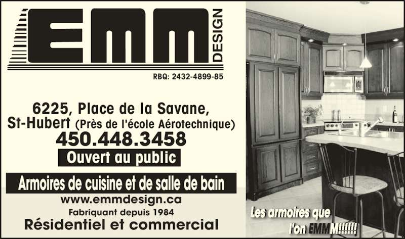 Armoires E M M Design (450-448-3458) - Annonce illustrée======= - Armoires de cuisine et de salle de bain www.emmdesign.ca Fabriquant depuis 1984 R?sidentiel et commercial RBQ: 2432-4899-85 Les armoires que                        l'on EMMM!!!!!!  r ir                          l'  !!!!!! Ouvert au public 450.448.3458 6225, Place de la Savane, St-Hubert (Pr?s de l'?cole A?rotechnique)
