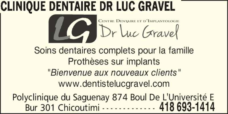 """Clinique Dentaire Dr Luc Gravel (4186931414) - Annonce illustrée======= - Proth?ses sur implants Soins dentaires complets pour la famille """"Bienvenue aux nouveaux clients"""" www.dentistelucgravel.com CLINIQUE DENTAIRE DR LUC GRAVEL Polyclinique du Saguenay 874 Boul De L'Universit? E      Bur 301 Chicoutimi - - - - - - - - - - - - - 418 693-1414 CENTRE DENTAIRE ET D?IMPLANTOLOGIE"""
