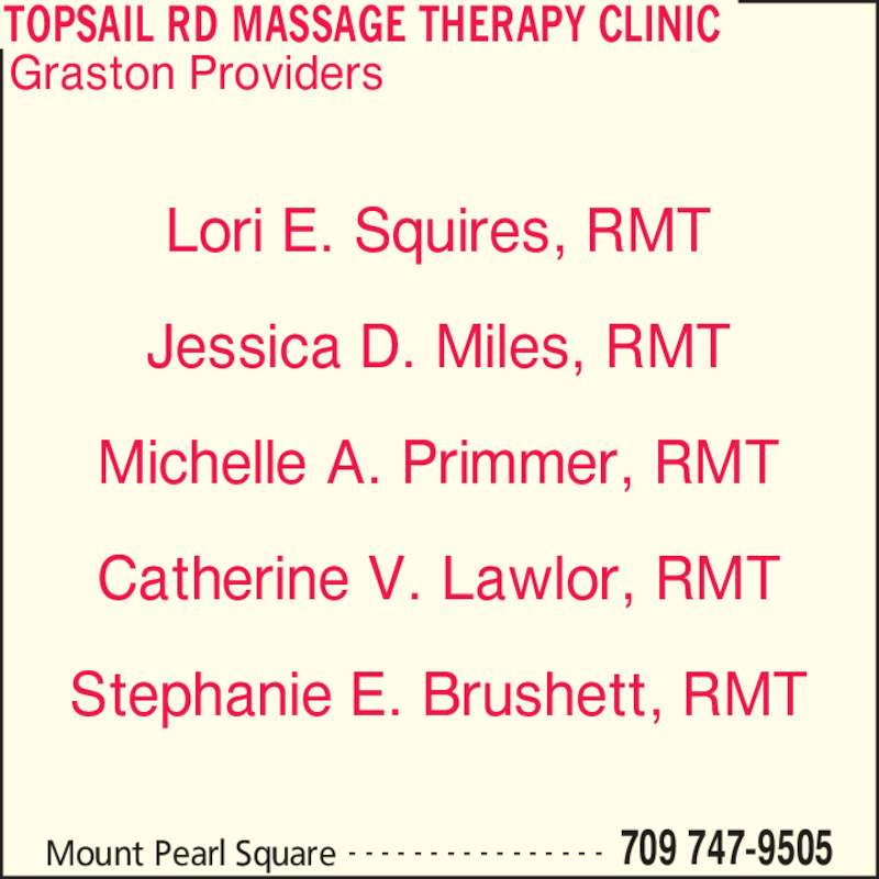 Topsail Rd Massage Therapy Clinic (709-747-9505) - Display Ad - Mount Pearl Square 709 747-9505- - - - - - - - - - - - - - - - Lori E. Squires, RMT Jessica D. Miles, RMT Michelle A. Primmer, RMT Catherine V. Lawlor, RMT Stephanie E. Brushett, RMT Graston Providers TOPSAIL RD MASSAGE THERAPY CLINIC
