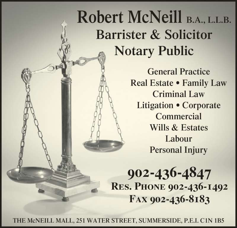 Robert McNeill (902-436-4847) - Display Ad - THE McNEILL MALL, 251 WATER STREET, SUMMERSIDE, P.E.I. C1N 1B5 General Practice Real Estate ? Family Law Litigation ? Corporate Commercial Wills & Estates Labour Personal Injury Criminal Law Res. Phone 902-436-1492 Robert McNeill B.A., L.L.B. Notary Public Barrister & Solicitor 902-436-4847 Fax 902-436-8183