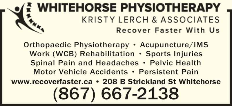 Whitehorse Physiotherapy - Kristy Lerch and Associates (8676672138) - Display Ad - Spinal Pain and Headaches ? Pelvic Health (867) 667-2138 Motor Vehicle Accidents ? Persistent Pain www.recoverfaster.ca ? 208 B Strickland St Whitehorse Orthopaedic Physiotherapy ? Acupuncture/IMS Work (WCB) Rehabilitation ? Sports Injuries