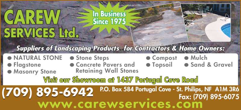 Carew Services Ltd (709-895-6942) - Display Ad - ? Sand & Gravel P.O. Box 584 Portugal Cove - St. Philips, NF  A1M 3R6 Fax: (709) 895-6075 ? NATURAL STONE ? Flagstone ? Masonry Stone ? Compost ? Topsoil (709) 895-6942 CAREW SERVICES Ltd. In Business Since 1975 Visit our Showroom at 1437 Portugal Cove Road www.carewservices.com Suppliers of Landscaping Products  for Contractors & Home Owners: ? Stone Steps ? Concrete Pavers and    Retaining Wall Stones ? Mulch