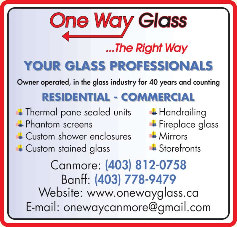 One Way Glass (403-678-6927) - Display Ad - YOUR GLASS PROFESSIONALS ? Handrailing  ? Fireplace glass ? Mirrors ? Storefronts ? Thermal pane sealed units  ? Phantom screens ? Custom shower enclosures  ? Custom stained glass Owner operated, in the glass industry for 40 years and counting RESIDENTIAL - COMMERCIAL Canmore: (403) 812-0758 Banff: (403) 778-9479 Website: www.onewayglass.ca